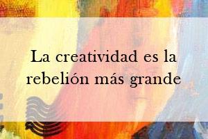 La creatividad es la rebelión más grande